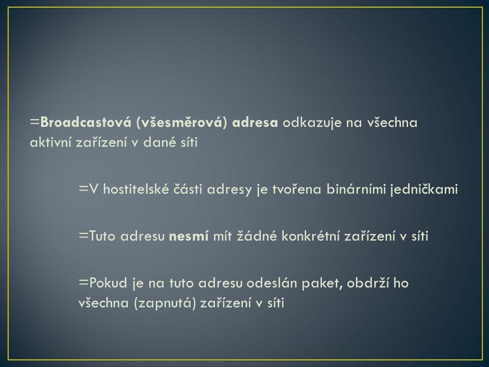 =Broadcastová (všesměrová) adresa odkazuje na všechna aktivní zařízení v dané síti =V hostitelské části adresy je tvořena binárními jedničkami =Tuto a