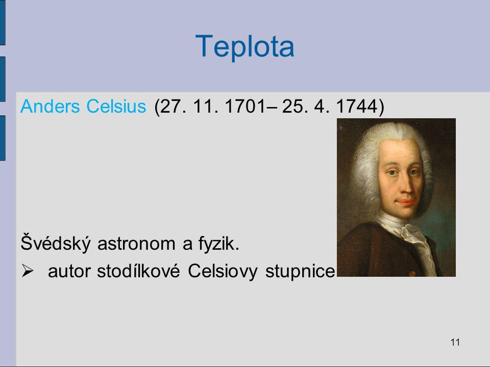 Teplota Anders Celsius (27. 11. 1701– 25. 4. 1744) Švédský astronom a fyzik.  autor stodílkové Celsiovy stupnice 11