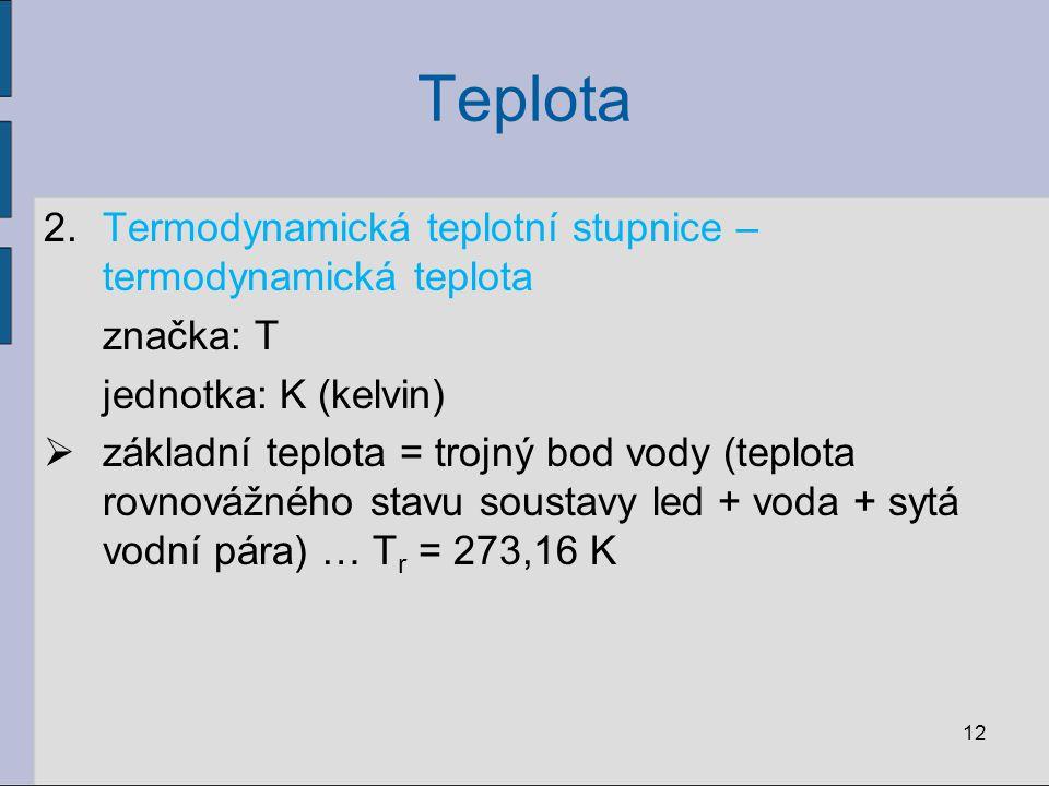 Teplota 2.Termodynamická teplotní stupnice – termodynamická teplota značka: T jednotka: K (kelvin)  základní teplota = trojný bod vody (teplota rovno