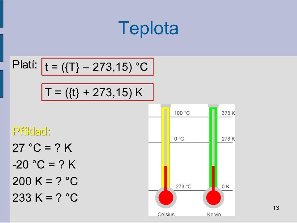 Teplota Platí:Příklad: 27 °C = ? K -20 °C = ? K 200 K = ? °C 233 K = ? °C 13 t = ({T} – 273,15) °C T = ({t} + 273,15) K