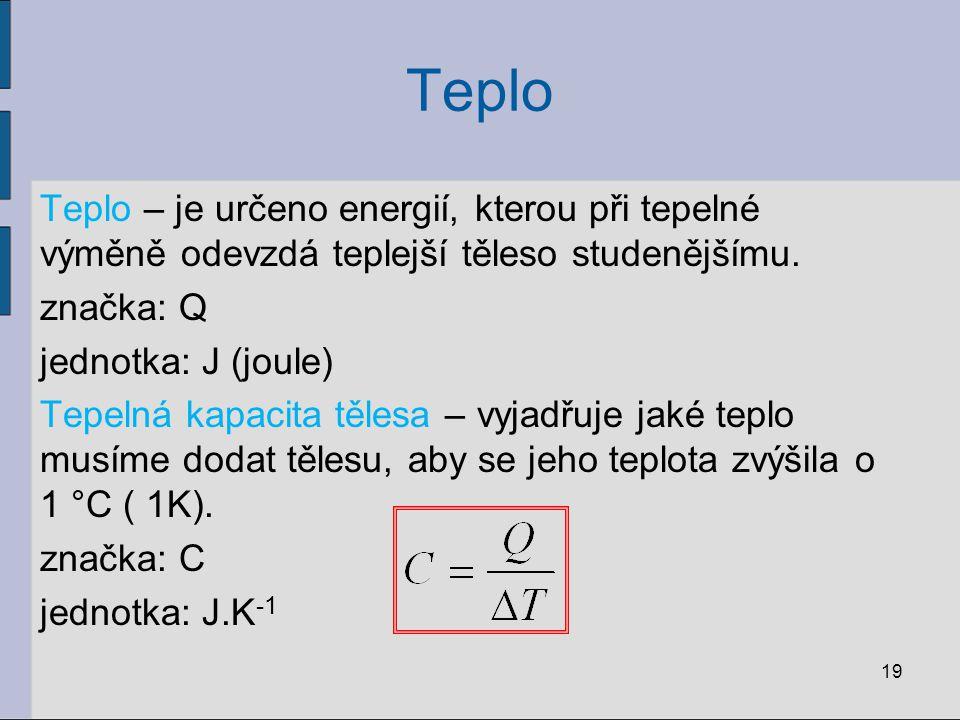 Teplo Teplo – je určeno energií, kterou při tepelné výměně odevzdá teplejší těleso studenějšímu. značka: Q jednotka: J (joule) Tepelná kapacita tělesa