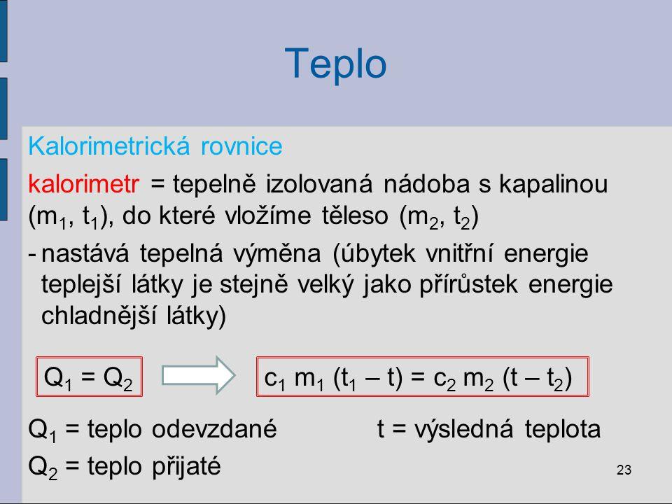 Teplo Kalorimetrická rovnice kalorimetr = tepelně izolovaná nádoba s kapalinou (m 1, t 1 ), do které vložíme těleso (m 2, t 2 ) -nastává tepelná výměn