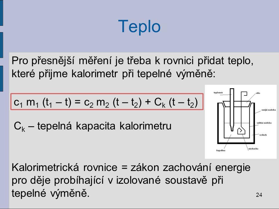Teplo Pro přesnější měření je třeba k rovnici přidat teplo, které přijme kalorimetr při tepelné výměně: Kalorimetrická rovnice = zákon zachování energ