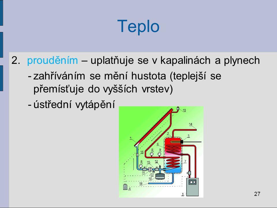 Teplo 2.prouděním – uplatňuje se v kapalinách a plynech -zahříváním se mění hustota (teplejší se přemísťuje do vyšších vrstev) -ústřední vytápění 27
