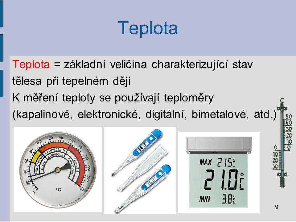 Teplota Teplota = základní veličina charakterizující stav tělesa při tepelném ději K měření teploty se používají teploměry (kapalinové, elektronické,