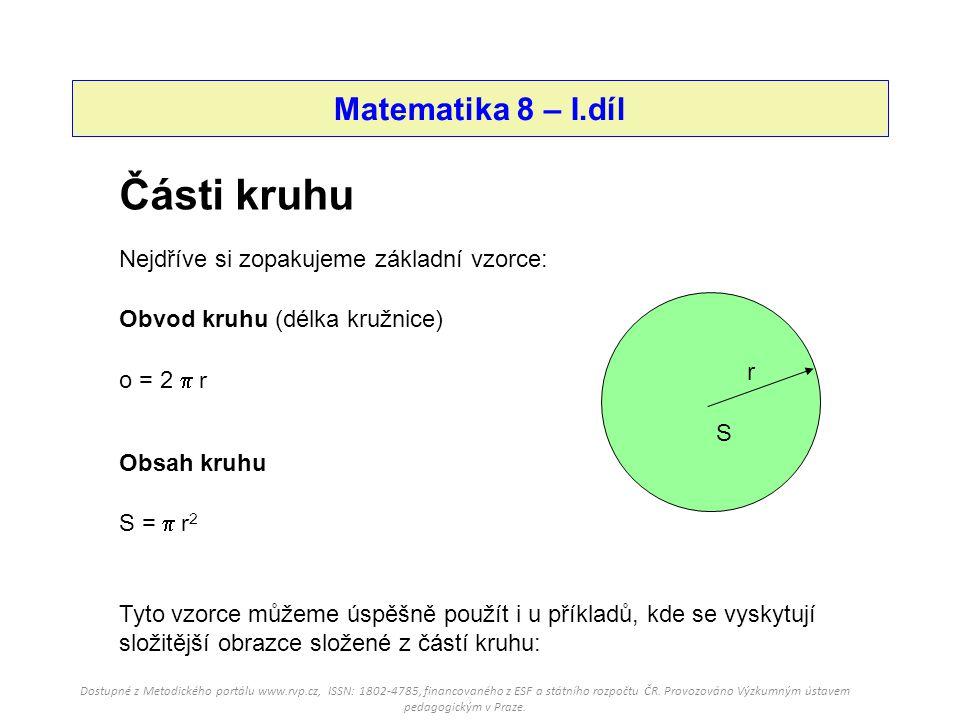 Matematika 8 – I.díl r S Části kruhu Nejdříve si zopakujeme základní vzorce: Obvod kruhu (délka kružnice) o = 2  r S =  r 2 Obsah kruhu Tyto vzorce můžeme úspěšně použít i u příkladů, kde se vyskytují složitější obrazce složené z částí kruhu: Dostupné z Metodického portálu www.rvp.cz, ISSN: 1802-4785, financovaného z ESF a státního rozpočtu ČR.