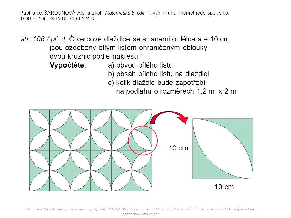 str. 106 / př. 4 Čtvercové dlaždice se stranami o délce a = 10 cm jsou ozdobeny bílým listem ohraničeným oblouky dvou kružnic podle nákresu. Vypočtěte