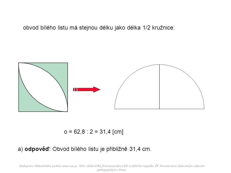 obvod bílého listu má stejnou délku jako délka 1/2 kružnice: a) odpověď: Obvod bílého listu je přibližně 31,4 cm. o = 62,8 : 2 = 31,4 [cm] Dostupné z
