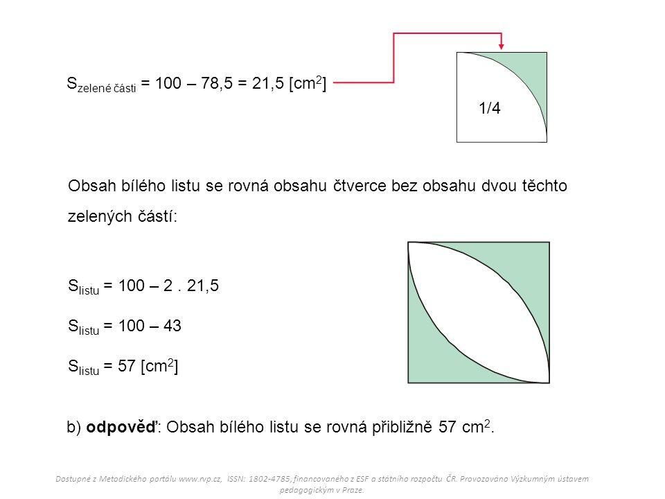 1/4 S zelené části = 100 – 78,5 = 21,5 [cm 2 ] S listu = 100 – 2. 21,5 S listu = 100 – 43 S listu = 57 [cm 2 ] b) odpověď: Obsah bílého listu se rovná