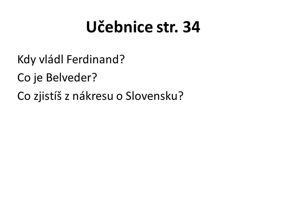 Učebnice str. 34 Kdy vládl Ferdinand? Co je Belveder? Co zjistíš z nákresu o Slovensku?