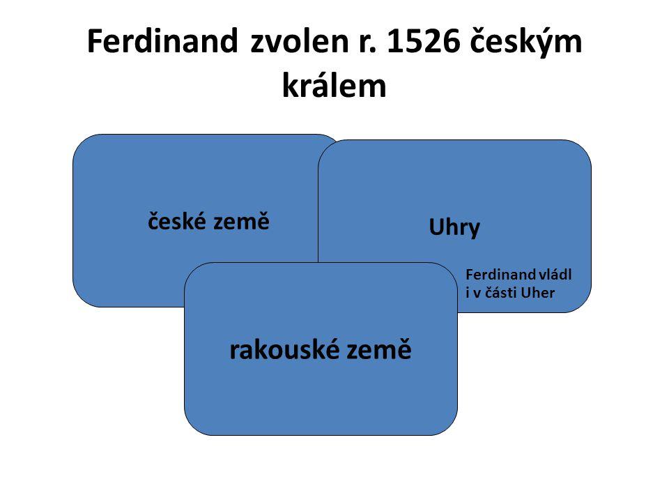 české země Uhry rakouské země Ferdinand zvolen r. 1526 českým králem Ferdinand vládl i v části Uher