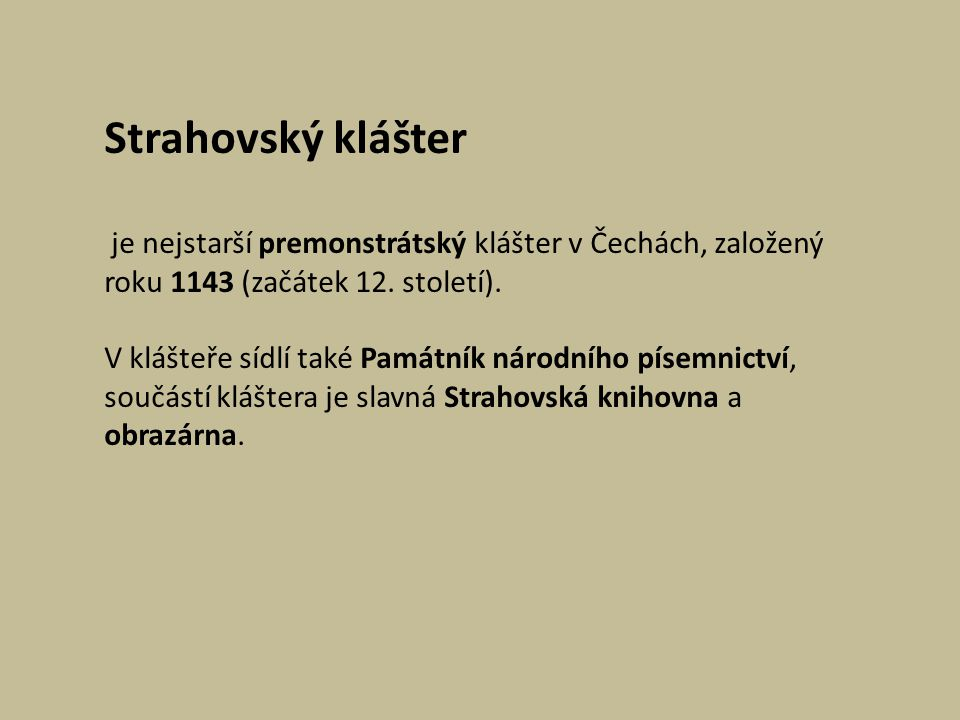 Strahovský klášter je nejstarší premonstrátský klášter v Čechách, založený roku 1143 (začátek 12. století). V klášteře sídlí také Památník národního p