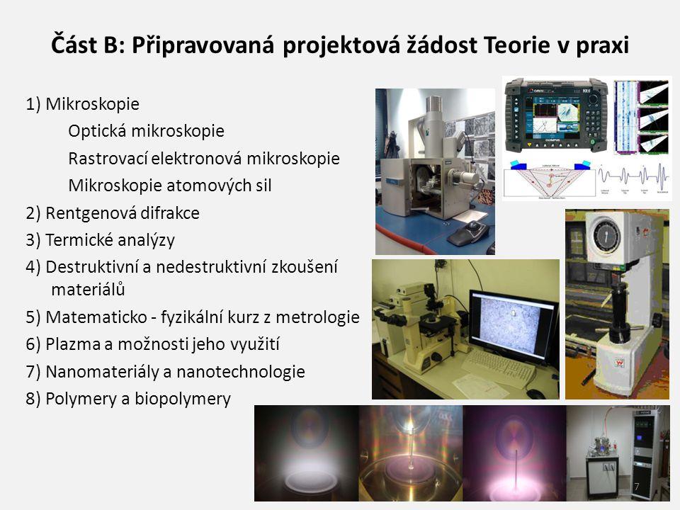 Část B: Připravovaná projektová žádost Teorie v praxi 1) Mikroskopie Optická mikroskopie Rastrovací elektronová mikroskopie Mikroskopie atomových sil 2) Rentgenová difrakce 3) Termické analýzy 4) Destruktivní a nedestruktivní zkoušení materiálů 5) Matematicko - fyzikální kurz z metrologie 6) Plazma a možnosti jeho využití 7) Nanomateriály a nanotechnologie 8) Polymery a biopolymery 7