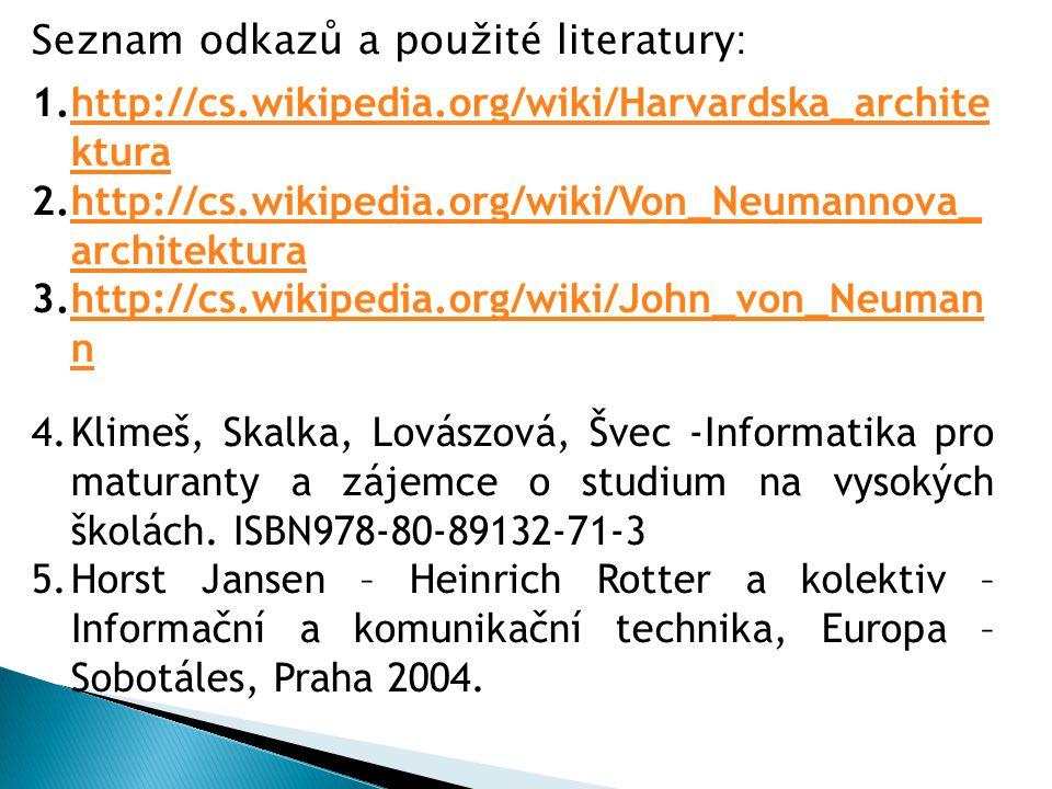 1.http://cs.wikipedia.org/wiki/Harvardska_archite kturahttp://cs.wikipedia.org/wiki/Harvardska_archite ktura 2.http://cs.wikipedia.org/wiki/Von_Neumannova_ architekturahttp://cs.wikipedia.org/wiki/Von_Neumannova_ architektura 3.http://cs.wikipedia.org/wiki/John_von_Neuman nhttp://cs.wikipedia.org/wiki/John_von_Neuman n 4.Klimeš, Skalka, Lovászová, Švec -Informatika pro maturanty a zájemce o studium na vysokých školách.