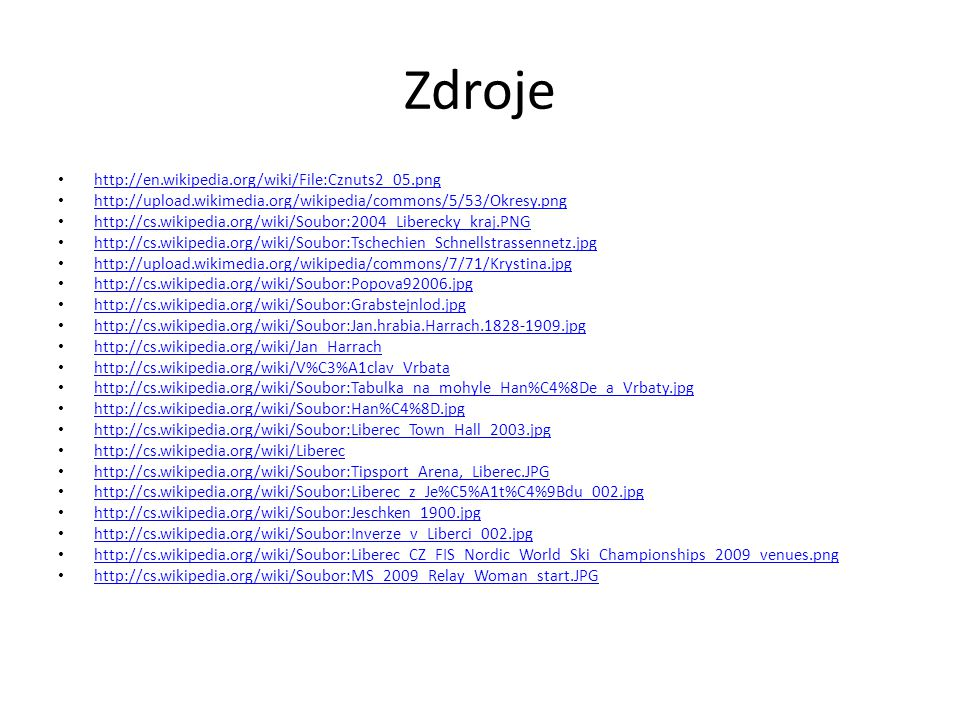Zdroje http://en.wikipedia.org/wiki/File:Cznuts2_05.png http://upload.wikimedia.org/wikipedia/commons/5/53/Okresy.png http://cs.wikipedia.org/wiki/Soubor:2004_Liberecky_kraj.PNG http://cs.wikipedia.org/wiki/Soubor:Tschechien_Schnellstrassennetz.jpg http://upload.wikimedia.org/wikipedia/commons/7/71/Krystina.jpg http://cs.wikipedia.org/wiki/Soubor:Popova92006.jpg http://cs.wikipedia.org/wiki/Soubor:Grabstejnlod.jpg http://cs.wikipedia.org/wiki/Soubor:Jan.hrabia.Harrach.1828-1909.jpg http://cs.wikipedia.org/wiki/Jan_Harrach http://cs.wikipedia.org/wiki/V%C3%A1clav_Vrbata http://cs.wikipedia.org/wiki/Soubor:Tabulka_na_mohyle_Han%C4%8De_a_Vrbaty.jpg http://cs.wikipedia.org/wiki/Soubor:Han%C4%8D.jpg http://cs.wikipedia.org/wiki/Soubor:Liberec_Town_Hall_2003.jpg http://cs.wikipedia.org/wiki/Liberec http://cs.wikipedia.org/wiki/Soubor:Tipsport_Arena,_Liberec.JPG http://cs.wikipedia.org/wiki/Soubor:Liberec_z_Je%C5%A1t%C4%9Bdu_002.jpg http://cs.wikipedia.org/wiki/Soubor:Jeschken_1900.jpg http://cs.wikipedia.org/wiki/Soubor:Inverze_v_Liberci_002.jpg http://cs.wikipedia.org/wiki/Soubor:Liberec_CZ_FIS_Nordic_World_Ski_Championships_2009_venues.png http://cs.wikipedia.org/wiki/Soubor:MS_2009_Relay_Woman_start.JPG
