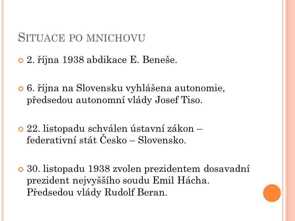 S ITUACE PO MNICHOVU 2. října 1938 abdikace E. Beneše. 6. října na Slovensku vyhlášena autonomie, předsedou autonomní vlády Josef Tiso. 22. listopadu