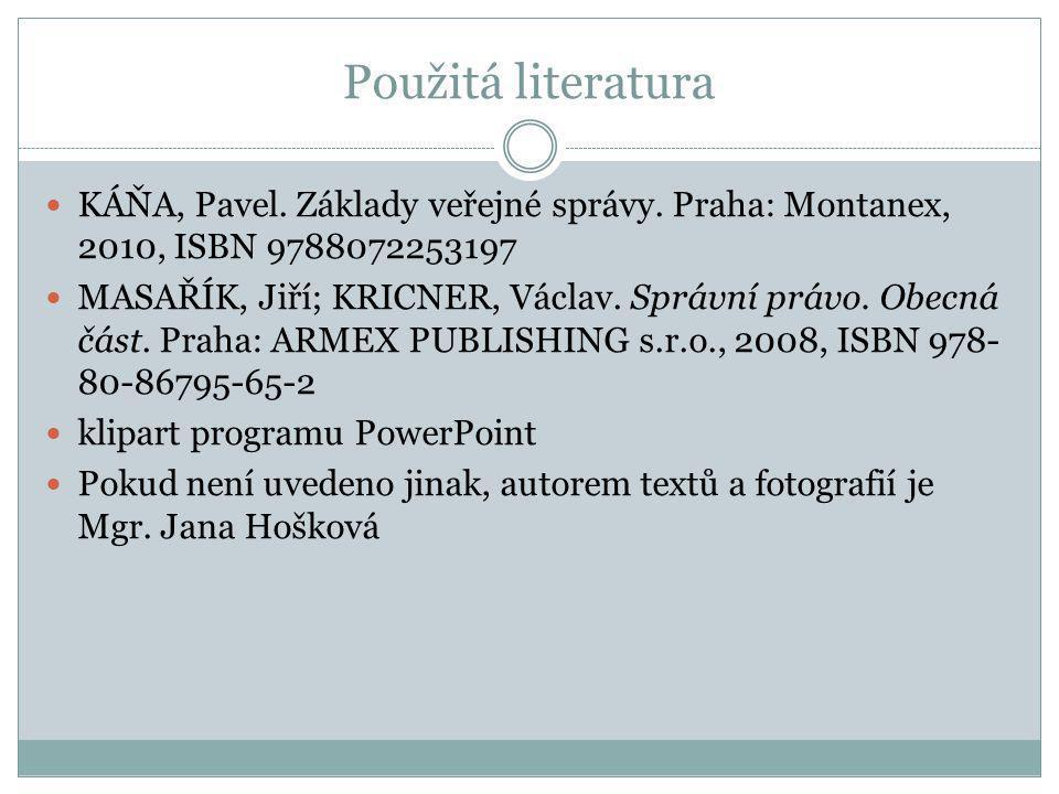 Použitá literatura KÁŇA, Pavel. Základy veřejné správy. Praha: Montanex, 2010, ISBN 9788072253197 MASAŘÍK, Jiří; KRICNER, Václav. Správní právo. Obecn