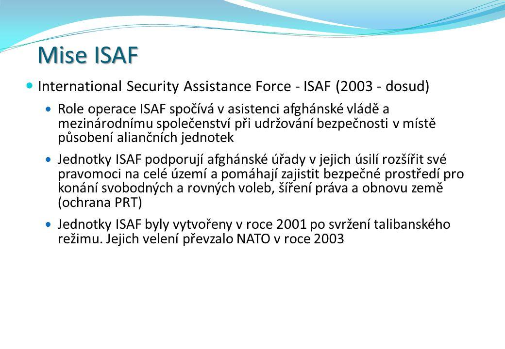 Mise ISAF International Security Assistance Force - ISAF (2003 - dosud) Role operace ISAF spočívá v asistenci afghánské vládě a mezinárodnímu společenství při udržování bezpečnosti v místě působení aliančních jednotek Jednotky ISAF podporují afghánské úřady v jejich úsilí rozšířit své pravomoci na celé území a pomáhají zajistit bezpečné prostředí pro konání svobodných a rovných voleb, šíření práva a obnovu země (ochrana PRT) Jednotky ISAF byly vytvořeny v roce 2001 po svržení talibanského režimu.
