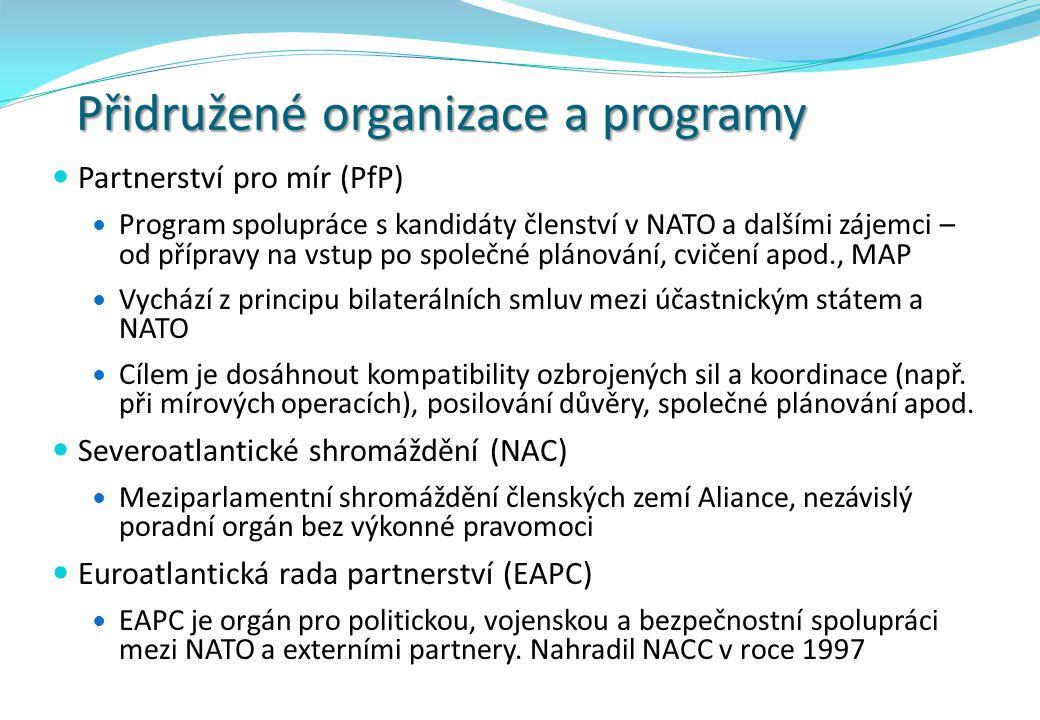 Přidružené organizace a programy Partnerství pro mír (PfP) Program spolupráce s kandidáty členství v NATO a dalšími zájemci – od přípravy na vstup po společné plánování, cvičení apod., MAP Vychází z principu bilaterálních smluv mezi účastnickým státem a NATO Cílem je dosáhnout kompatibility ozbrojených sil a koordinace (např.