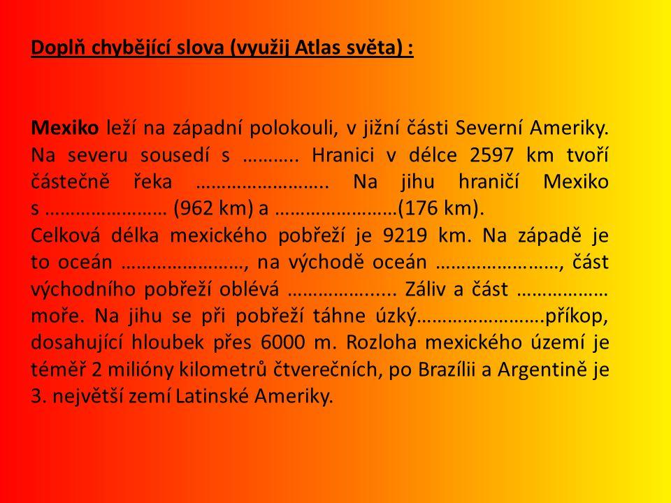 Doplň chybějící slova (využij Atlas světa) : Mexiko leží na západní polokouli, v jižní části Severní Ameriky. Na severu sousedí s ……….. Hranici v délc