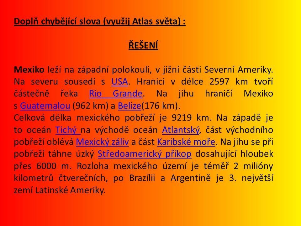 Doplň chybějící slova (využij Atlas světa) : ŘEŠENÍ Mexiko leží na západní polokouli, v jižní části Severní Ameriky. Na severu sousedí s USA. Hranici