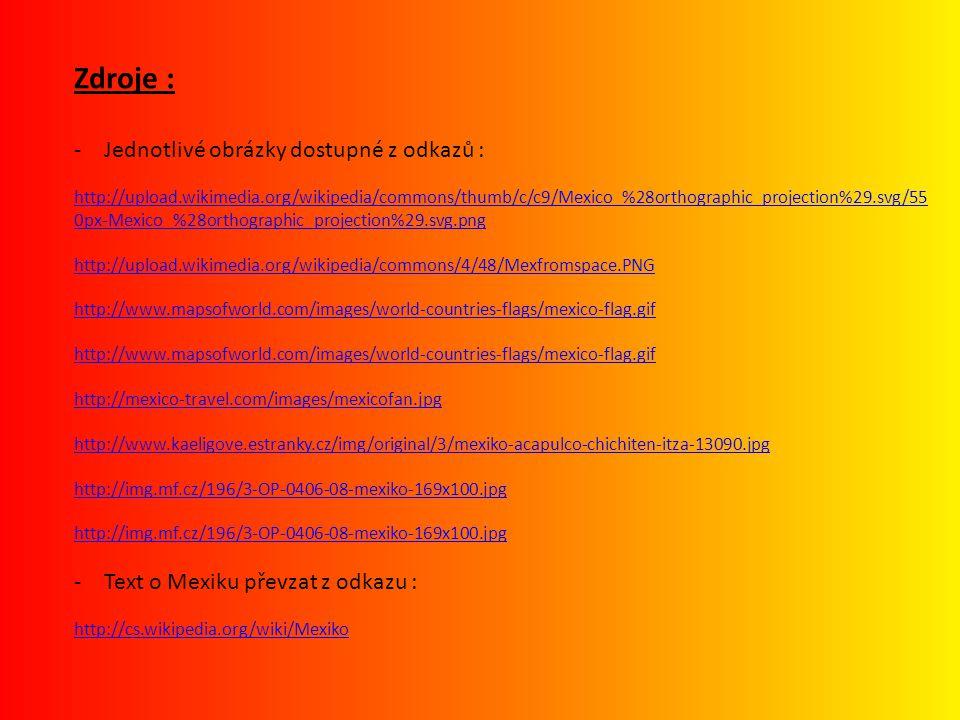 Zdroje : -Jednotlivé obrázky dostupné z odkazů : http://upload.wikimedia.org/wikipedia/commons/thumb/c/c9/Mexico_%28orthographic_projection%29.svg/55