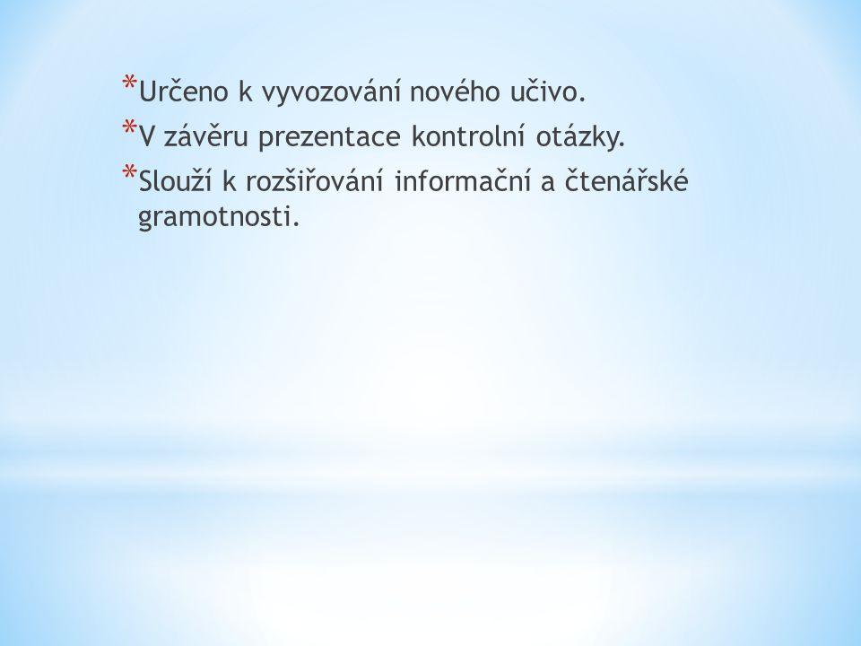 * Určeno k vyvozování nového učivo. * V závěru prezentace kontrolní otázky. * Slouží k rozšiřování informační a čtenářské gramotnosti.