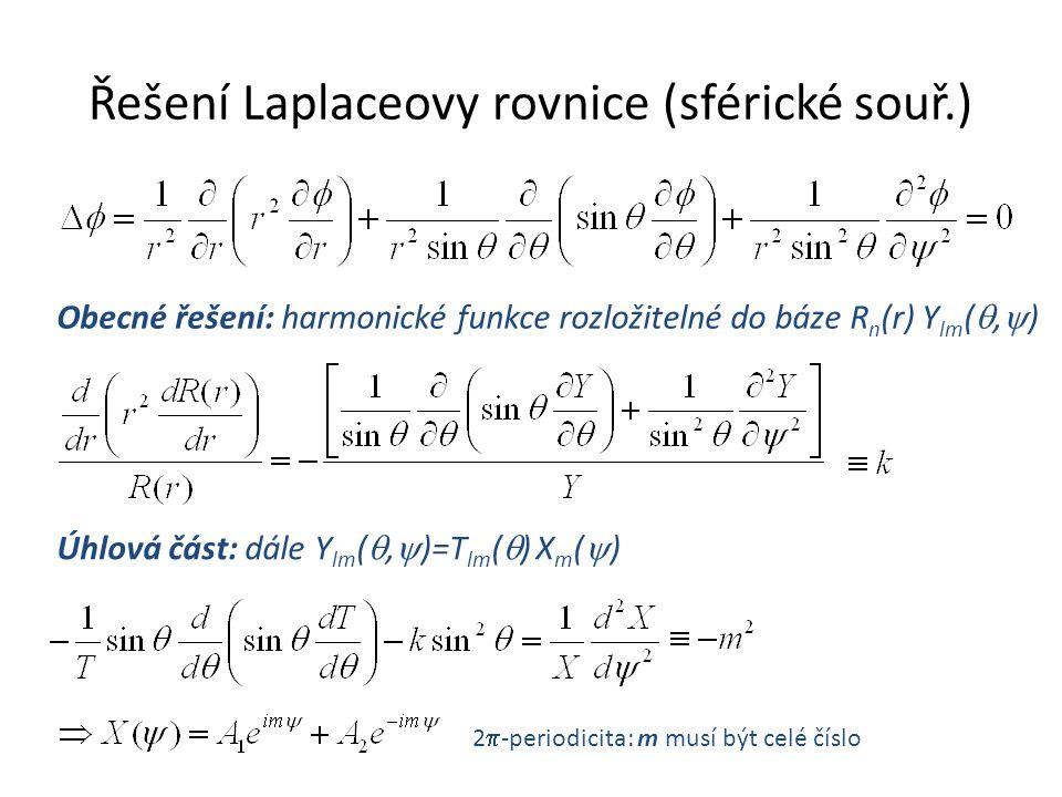 Řešení Laplaceovy rovnice (sférické souř.) Obecné řešení: harmonické funkce rozložitelné do báze R n (r) Y lm ( ,  ) Úhlová část: dále Y lm ( ,  )=T lm (  ) X m (  ) 2  -periodicita: m musí být celé číslo