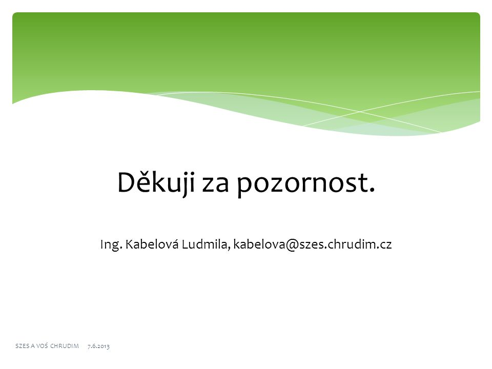 Děkuji za pozornost. Ing. Kabelová Ludmila, kabelova@szes.chrudim.cz SZES A VOŚ CHRUDIM 7.6.2013