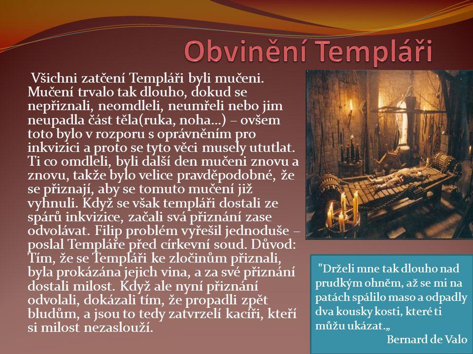 Všichni zatčení Templáři byli mučeni. Mučení trvalo tak dlouho, dokud se nepřiznali, neomdleli, neumřeli nebo jim neupadla část těla(ruka, noha…) – ov