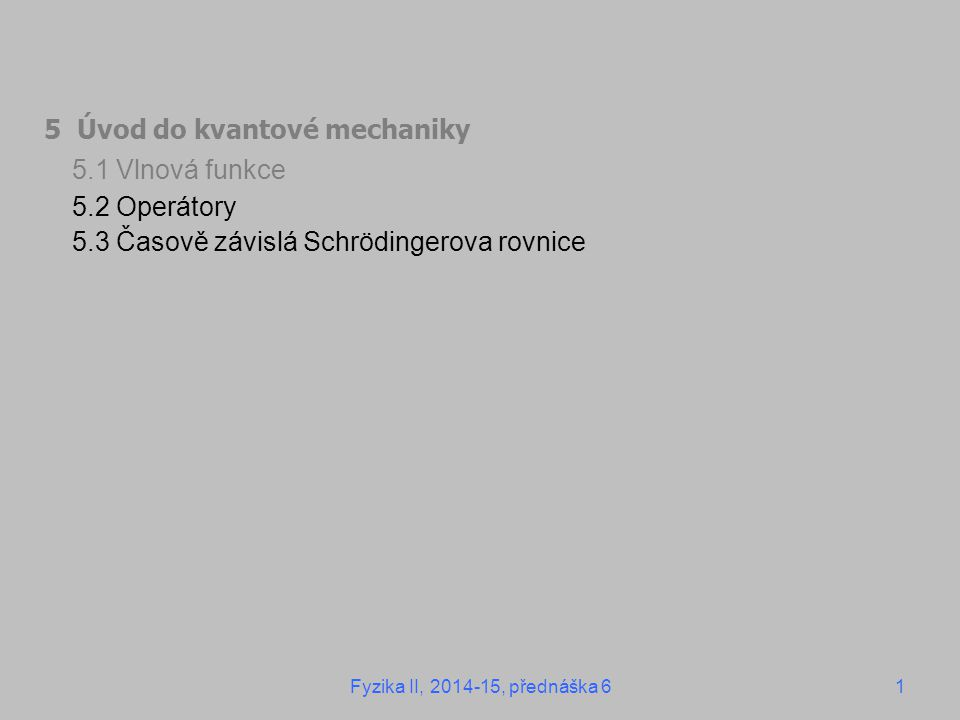 5 Úvod do kvantové mechaniky 5.1 Vlnová funkce 5.2 Operátory 5.3 Časově závislá Schrödingerova rovnice Fyzika II, 2014-15, přednáška 61