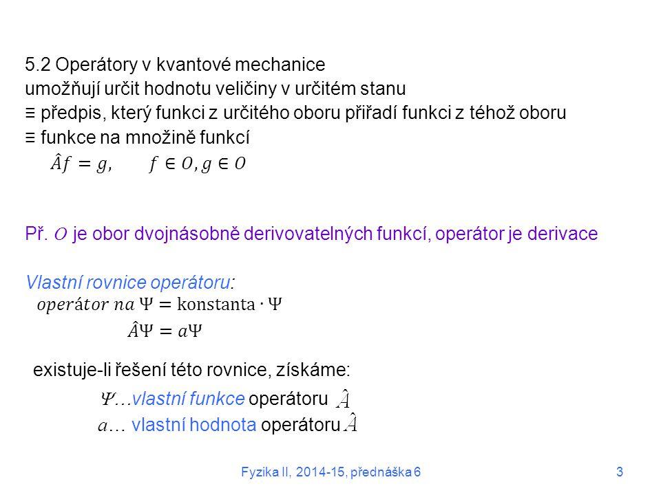 5.2 Operátory v kvantové mechanice umožňují určit hodnotu veličiny v určitém stanu ≡ předpis, který funkci z určitého oboru přiřadí funkci z téhož obo