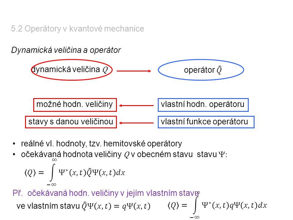 5.2 Operátory v kvantové mechanice Dynamická veličina a operátor dynamická veličina Q vlastní hodn. operátorumožné hodn. veličiny reálné vl. hodnoty,