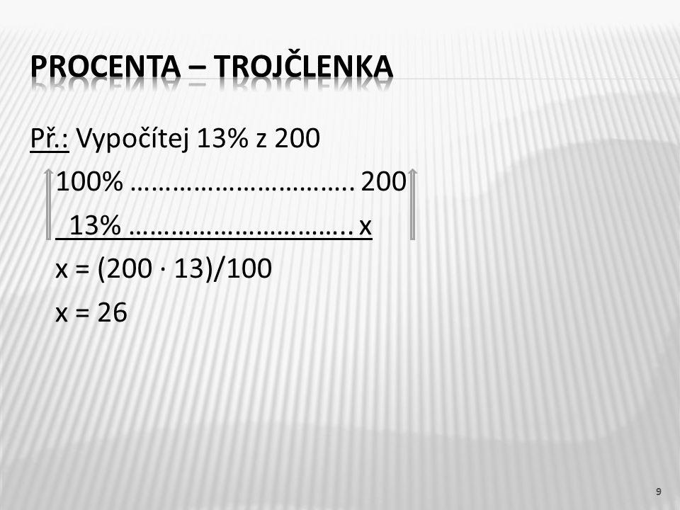 Př.: Vypočítej 13% z 200 100% ………………………….. 200 13% ………………………….. x x = (200 ∙ 13)/100 x = 26 9