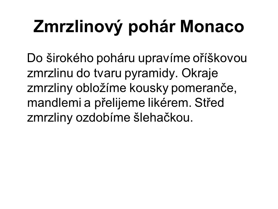 Zmrzlinový pohár Monaco Do širokého poháru upravíme oříškovou zmrzlinu do tvaru pyramidy. Okraje zmrzliny obložíme kousky pomeranče, mandlemi a přelij