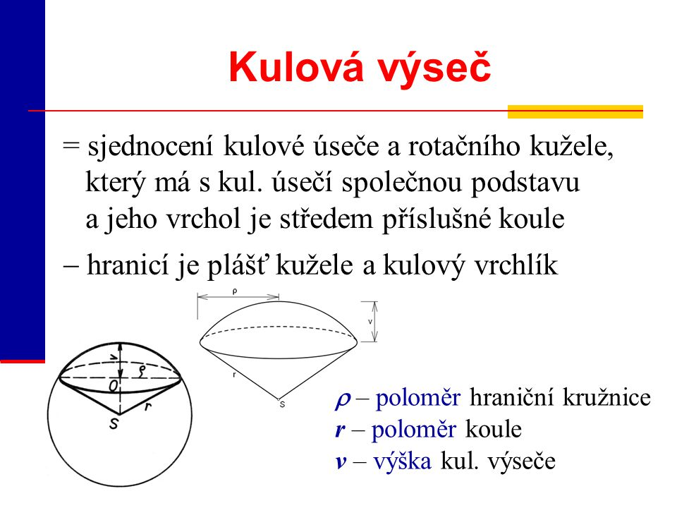 Kulová vrstva, kulový pás Kulový pás = průnik kulové plochy a vrstvy s hraničními rovinami, jejichž vzdálenosti od středu jsou menší než poloměr r – poloměr koule O 1,O 2 = středy hranič.