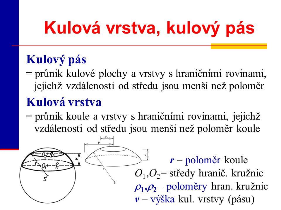 Kulová vrstva, kulový pás Kulový pás = průnik kulové plochy a vrstvy s hraničními rovinami, jejichž vzdálenosti od středu jsou menší než poloměr r – p