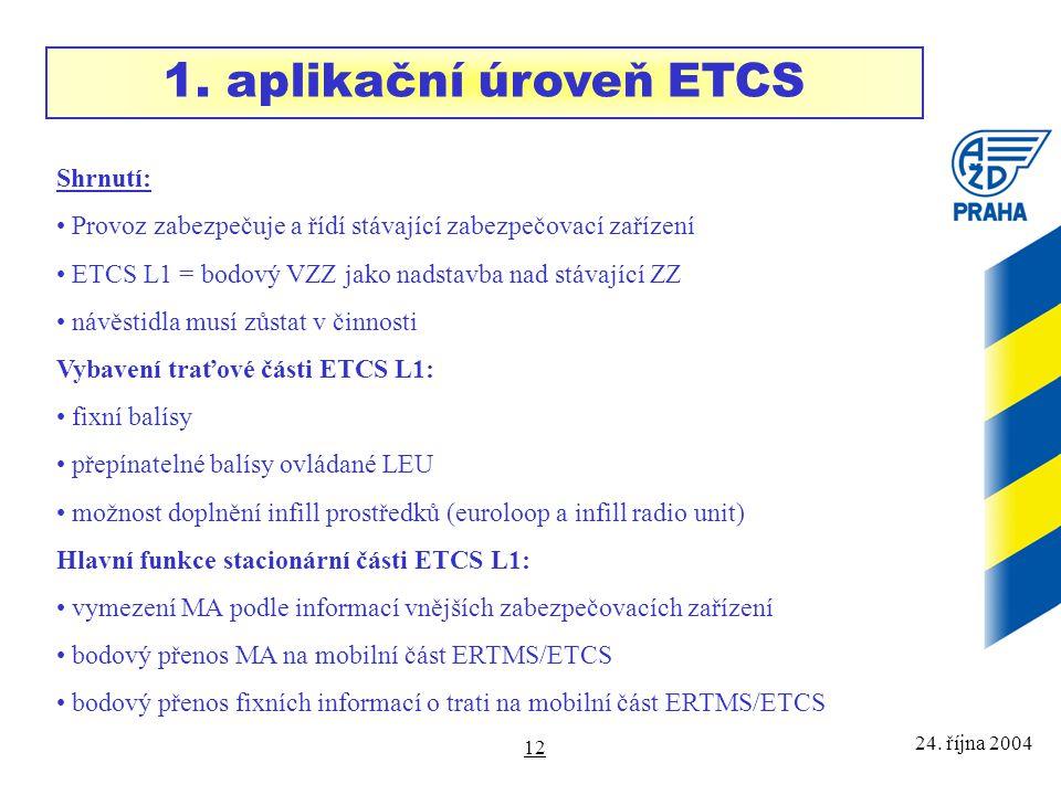 24. října 2004 12 Shrnutí: Provoz zabezpečuje a řídí stávající zabezpečovací zařízení ETCS L1 = bodový VZZ jako nadstavba nad stávající ZZ návěstidla