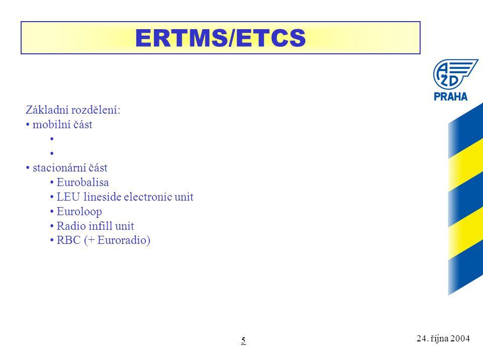 24. října 2004 5 ERTMS/ETCS Základní rozdělení: mobilní část stacionární část Eurobalisa LEU lineside electronic unit Euroloop Radio infill unit RBC (