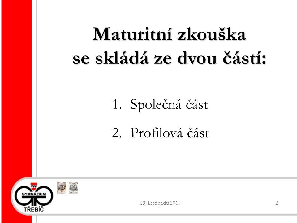 19. listopadu 20142 Maturitní zkouška se skládá ze dvou částí: 1. Společná část 2. Profilová část