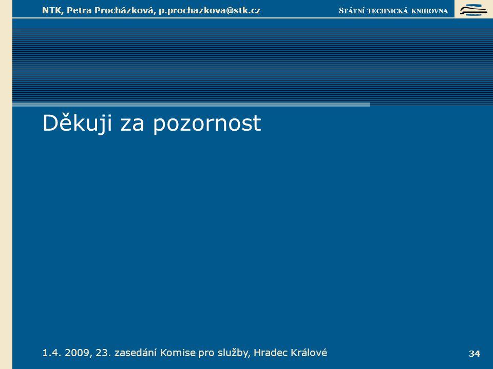 S TÁTNÍ TECHNICKÁ KNIHOVNA 1.4. 2009, 23. zasedání Komise pro služby, Hradec Králové NTK, Petra Procházková, p.prochazkova@stk.cz 34 Děkuji za pozorno