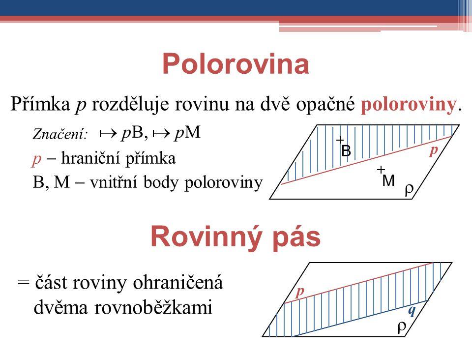 Polorovina Přímka p rozděluje rovinu na dvě opačné poloroviny. Značení:  pB,  pM  p MB p  hraniční přímka B, M  vnitřní body poloroviny Rovinný p