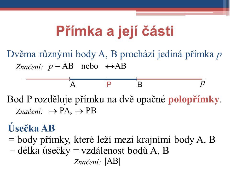 Přímka a její části Dvěma různými body A, B prochází jediná přímka p Úsečka AB Bod P rozděluje přímku na dvě opačné polopřímky. p = AB nebo  AB  AB