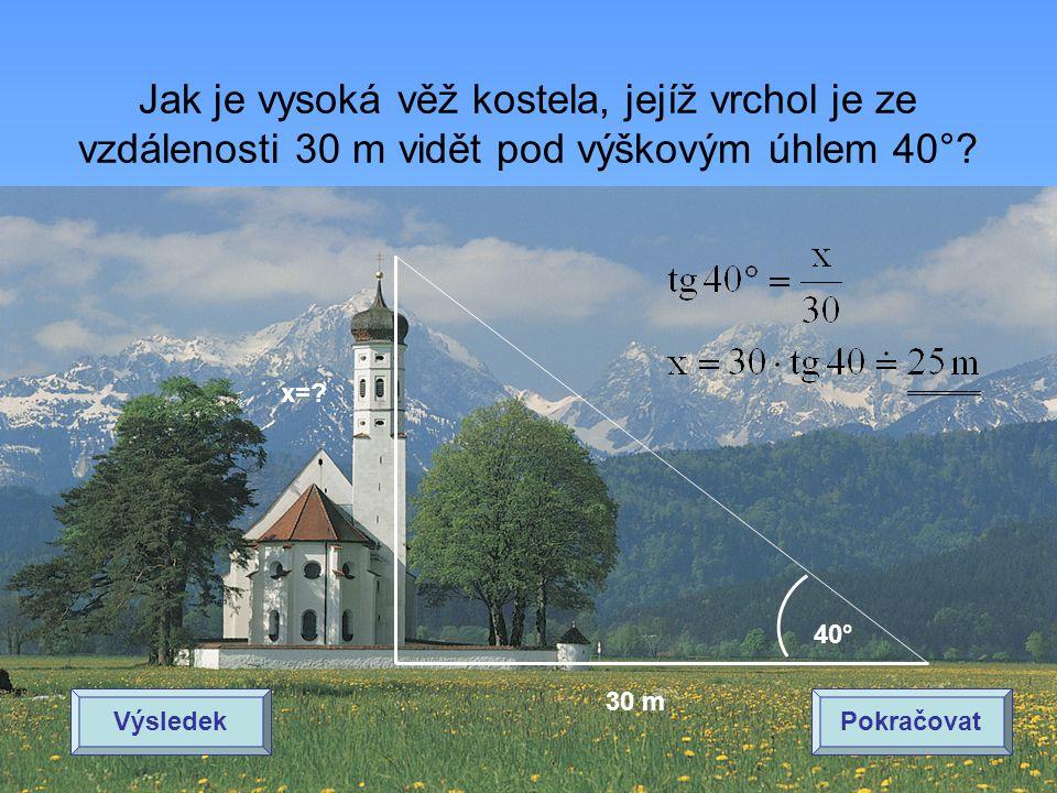 Jak je vysoká věž kostela, jejíž vrchol je ze vzdálenosti 30 m vidět pod výškovým úhlem 40°? 40° 30 m x=? VýsledekPokračovat