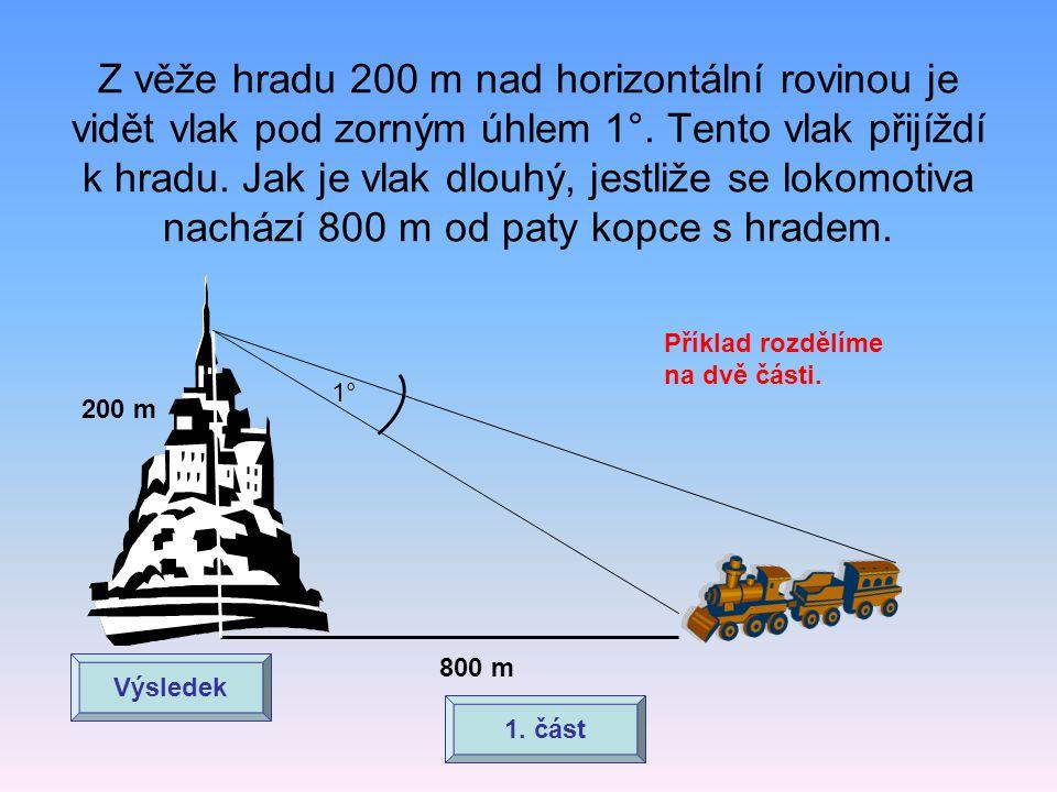 Z věže hradu 200 m nad horizontální rovinou je vidět vlak pod zorným úhlem 1°. Tento vlak přijíždí k hradu. Jak je vlak dlouhý, jestliže se lokomotiva
