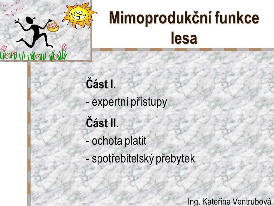 Mimoprodukční funkce lesa Část I. - expertní přístupy Část II. - ochota platit - spotřebitelský přebytek Ing. Kateřina Ventrubová