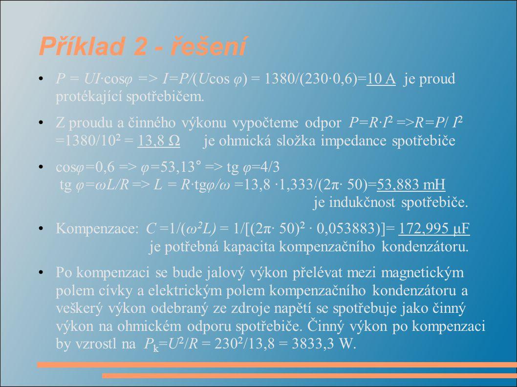 Příklad 2 - řešení P = UI·cosφ => I=P/(Ucos φ) = 1380/(230·0,6)=10 A je proud protékající spotřebičem. Z proudu a činného výkonu vypočteme odpor P=R·I