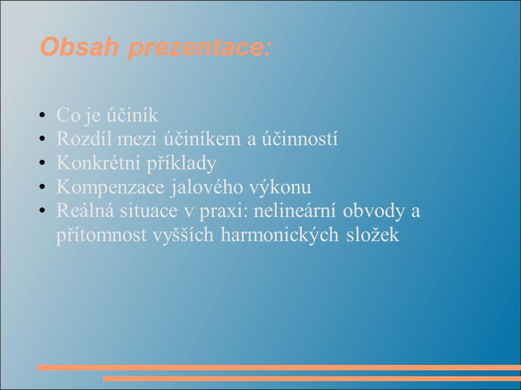 Obsah prezentace: Co je účiník Rozdíl mezi účiníkem a účinností Konkrétní příklady Kompenzace jalového výkonu Reálná situace v praxi: nelineární obvody a přítomnost vyšších harmonických složek