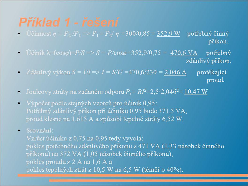 Příklad 1 - řešení Účinnost η = P 2 /P 1 => P 1 = P 2 / η =300/0,85 = 352,9 W potřebný činný příkon. Účiník λ=(cosφ)=P/S => S = P/cosφ=352,9/0,75 = 47