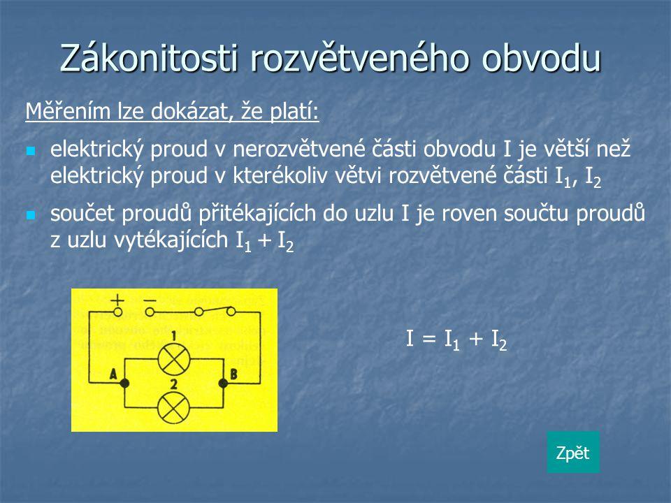 Zákonitosti rozvětveného obvodu Měřením lze dokázat, že platí: elektrický proud v nerozvětvené části obvodu I je větší než elektrický proud v kterékoliv větvi rozvětvené části I 1, I 2 součet proudů přitékajících do uzlu I je roven součtu proudů z uzlu vytékajících I 1 + I 2 I = I 1 + I 2 Zpět